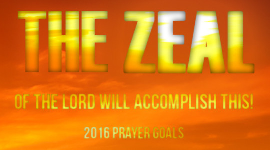 The Zeal of the Lord Will Accomplish This! - 2016 Prayer Goals