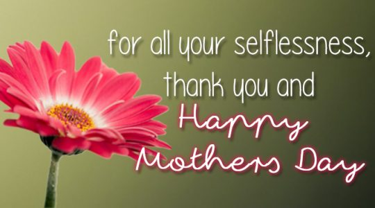 For All Your Selflessness, Thank You and Happy Mother's Day!