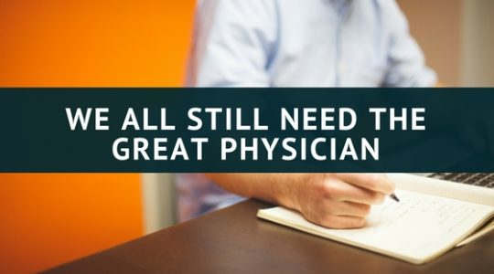 WE ALL STILL NEED THE GREAT PHYSICIAN
