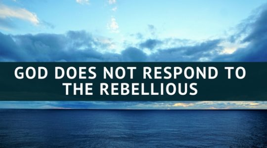 GOD DOES NOT RESPOND TO THE REBELLIOUS