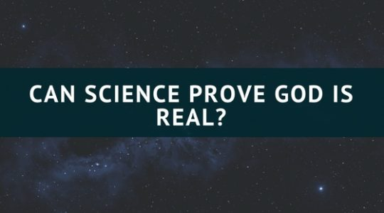 CAN SCIENCE PROVE GOD IS REAL?