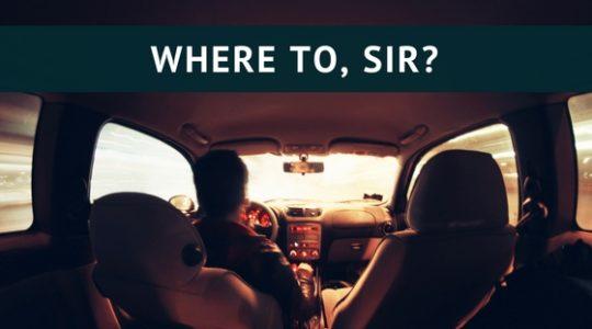 WHERE TO, SIR?